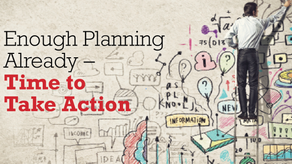 Enough planning already – time to take action